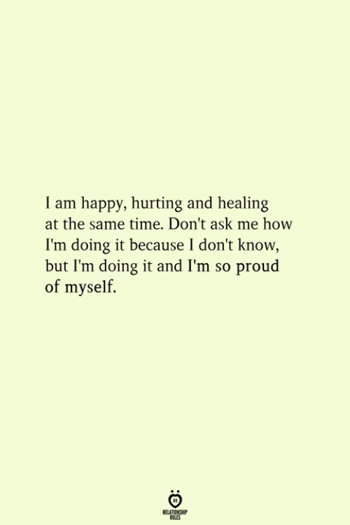 im so proud: I am happy, hurting and healing  at the same time. Don't ask me how  I'm doing it because I don't know  but I'm doing it and I'm so proud  of myself.