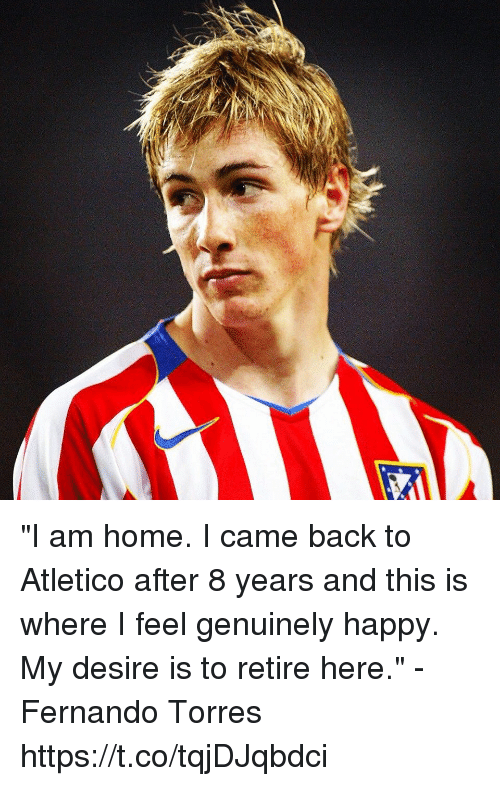 "Fernando Torres: ""I am home. I came back to Atletico after 8 years and this is where I feel genuinely happy. My desire is to retire here.""  -Fernando Torres https://t.co/tqjDJqbdci"