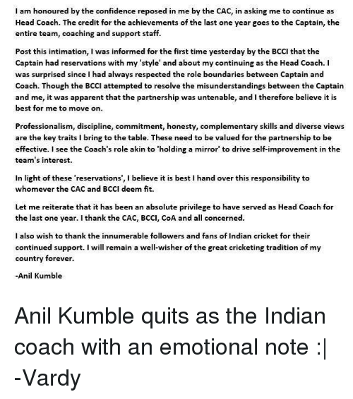 vardy: I am honoured by the confidence reposed in me by the CAC, in asking me to continue as  Head Coach. The credit for the achievements of the last one year goes to the Captain, the  entire team, coaching and support staff.  Post this intimation, I was informed for the first time yesterday by the BCCI that the  Captain had reservations with my 'style' and about my continuing as the Head Coach. I  was surprised since I had always respected the role boundaries between Captain and  Coach. Though the BCCI attempted to resolve the misunderstandings between the Captain  and me, it was apparent that the partnership was untenable, and I therefore believe it is  best for me to move on  Professionalism, discipline, commitment, honesty, complementary skills and diverse views  are the key traits i bring to the table. These need to be valued for the partnership to be  effective. I see the Coach's role akin to 'holding a mirror to drive self-improvement in the  team's interest.  in light of these 'reservations', l believe it is best l hand over this responsibility to  whomever the CAC and BCCI deem fit.  Let me reiterate that it has been an absolute privilege to have served as Head Coach for  the last one year. I thank the CAC, BCCI, CoA and a  concerned.  I also wish to thank the innumerable followers and fans of Indian cricket for their  continued support  I will remain a well-wisher of the great cricketing tradition of my  country forever.  Anil Kumble Anil Kumble quits as the Indian coach with an emotional note :|  -Vardy