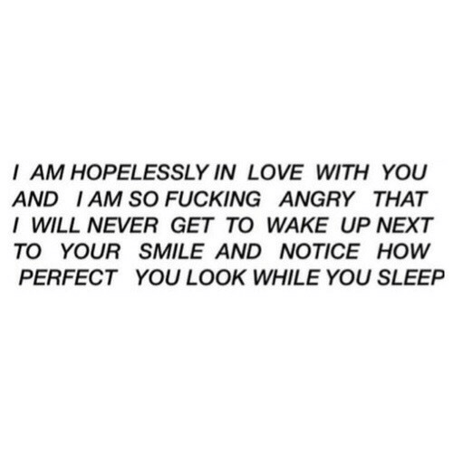 your smile: I AM HOPELESSLY IN LOVE WITH YOU  AND IAM SO FUCKING ANGRY THAT  I WILL NEVER GET TO WAKE UP NEXT  TO YOUR SMILE AND NOTICE HOW  PERFECT YOU LOOK WHILE YOU SLEEP