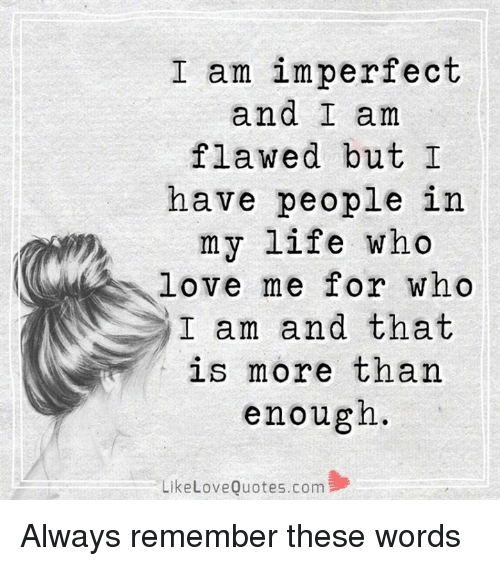 imperfection: I am imperfect  and I am  flawed but I  have people in  my life who  love me for who  I am and that  is more than  enough.  Like Love Quotes.com Always remember these words