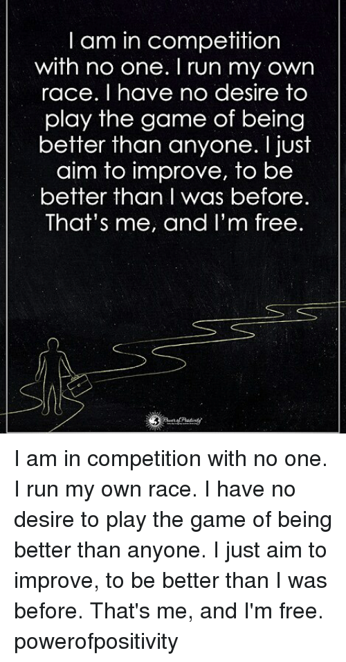 aime: I am in competition  with no one. I run my own  race. I have no desire to  play the game of being  better than anyone. I just  aim to improve, to be  better than I was before.  That's me, and I'm free I am in competition with no one. I run my own race. I have no desire to play the game of being better than anyone. I just aim to improve, to be better than I was before. That's me, and I'm free. powerofpositivity