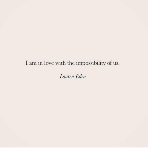 Impossibility: I am in love with the impossibility of us.  Lauren Eden