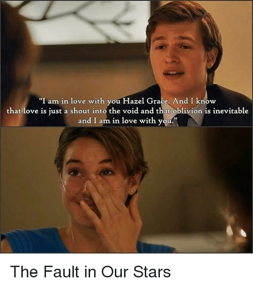 "memes: ""I am in love with you Hazel Grace. And I know  that love is just a shout into the void and that  oblivion is inevitable  and I am in love with y The Fault in Our Stars"