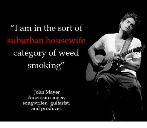 John Mayer Meme: I Am In The Sort Of Suburban Housewife Category Of Weed