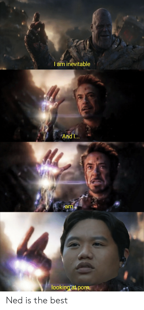 Andi: I am inevitable  AndI...  am.  looking at porn. Ned is the best