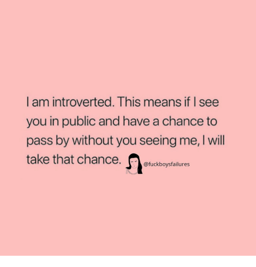 introverted: I am introverted. This means if I see  you in public and have a chance to  pass by without you seeing me, I will  take that chance  @fuckboysfailures