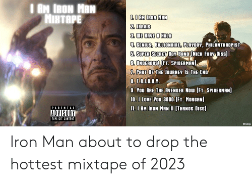 underoos: I AM IRON MAN  MIRTAPE  LO AM IRON MAN  2. IARVIS  3. WE HAVE A HULR  4 GENIUS, BILLIONAIRE, PLAYBOY, PHILANTHROPIST  5. SUPER SECRET BOY BAND NICH FURY DISS]  G. UNDEROOS! [FT. SPIDERMAN  7. PART OF THE JOURNEY IS THE END  8. F.RID.A.Y  9. You ARE THE AVENGER NOW [FT. SPIDERMAN]  10. I LOVE YOU 3000 (FT. MORGAN]  11. 0 AM IRON MAN II [THANOS DISS]  PARENTA L  ADVISORY  EXPLICIT CONTENT  Gibradesigs Iron Man about to drop the hottest mixtape of 2023