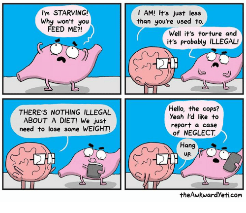 Hello, Memes, and Yeah: I AM! It's just less  than you're used to.  I'm STARVING!  Why won't you  FEED ME?!  Well it's torture and  it's probably ILLEGAL!  THERE'S NOTHING ILLEGAL  ABOUT A DIET! We just  need to lose some WEIGHT!  Hello, the cops?  Yeah I'd like to  report a case  of NEGLECT  Hang  up.  An  the AwkwardYeti.com