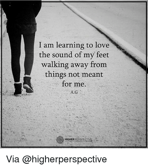 Memes, 🤖, and Feet: I am learning to love  the sound of my feet  walking away from  things not meant  for me.  A.G  HIGHER  PERSPECT Via @higherperspective
