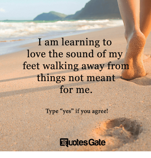 Love Not Meant To Be Quotes: I Am Learning To Love The Sound Of My Feet Walking Away