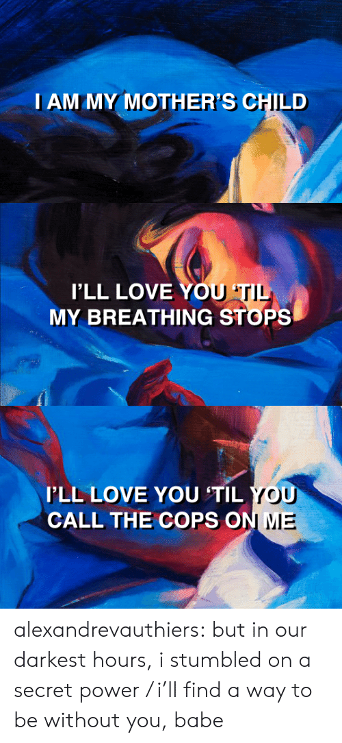 Mied: I AM MY MOTHER'S CHILD   I'LL LOVE YOU  MY BREATHING STOPS  TI   I'LL LOVE YOU 'TIL  CALL THE COPS O  N MIE alexandrevauthiers:  but in our darkest hours, i stumbled on a secret power /  i'll find a way to be without you, babe