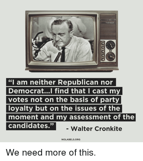 """Memes, Party, and 🤖: """"I am neither Republican nor  Democrat...l find that I cast my  votes not on the basis of party  loyalty but on the issues of the  moment and my assessment of the  ndrajate  35  -Walter Cronkite  NOLABELS.ORG We need more of this."""