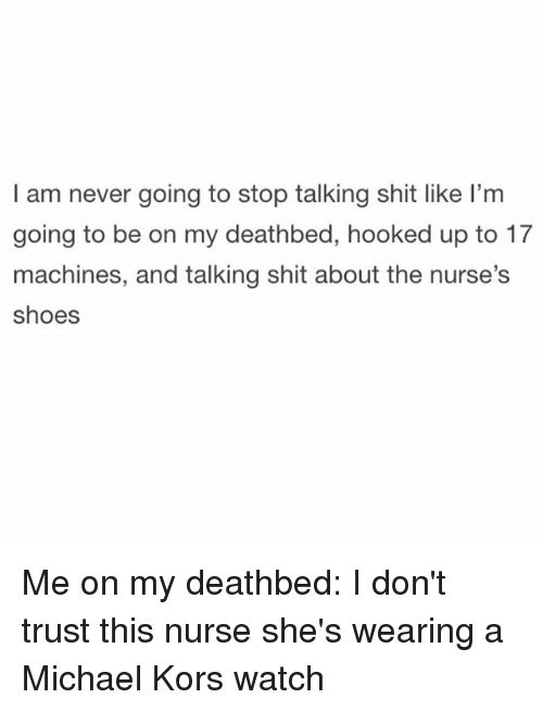 Michael Kors, Shoes, and Ups: I am never going to stop talking shit like l'm  going to be on my deathbed, hooked up to 17  machines, and talking shit about the nurse's  shoes Me on my deathbed: I don't trust this nurse she's wearing a Michael Kors watch