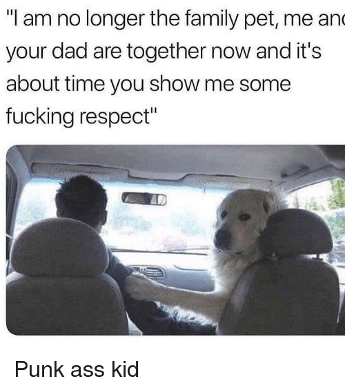"Punk Ass: ""I am no longer the family pet, me an  your dad are together now and it's  about time you show me some  fucking respect"" Punk ass kid"