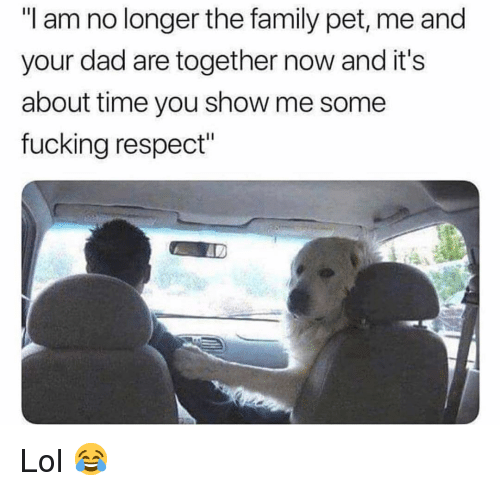 "about time: ""I am no longer the family pet, me and  your dad are together now and it's  about time you show me some  fucking respect"" Lol 😂"
