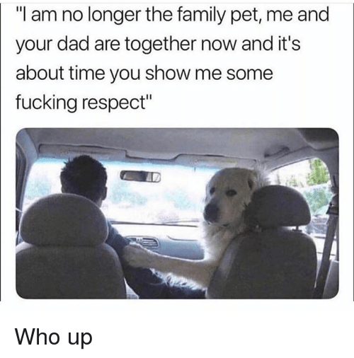 "about time: ""I am no longer the family pet, me and  your dad are together now and it's  about time you show me some  fucking respect"" Who up"