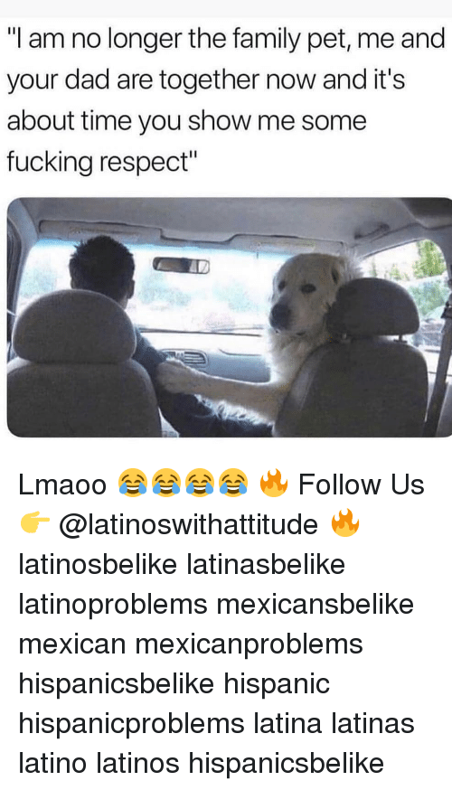 "about time: ""I am no longer the family pet, me and  your dad are together now and it's  about time you show me some  fucking respect"" Lmaoo 😂😂😂😂 🔥 Follow Us 👉 @latinoswithattitude 🔥 latinosbelike latinasbelike latinoproblems mexicansbelike mexican mexicanproblems hispanicsbelike hispanic hispanicproblems latina latinas latino latinos hispanicsbelike"