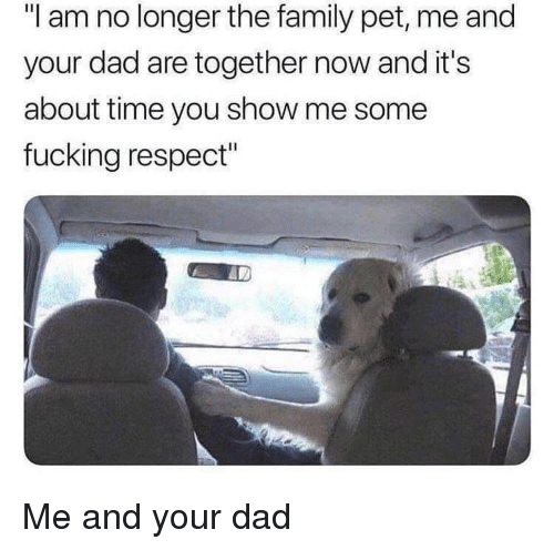 """Dad, Family, and Respect: """"I am no longer the family pet, me and  your dad are together now and it's  about time you show me some  fucking respect"""" Me and your dad"""