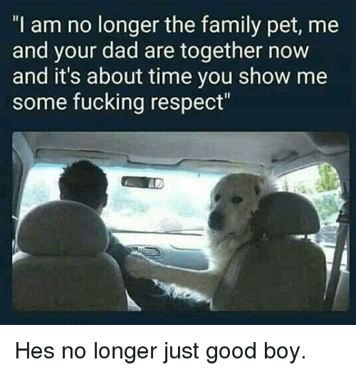 "about time: ""I am no longer the family pet, me  and your dad are together now  and it's about time you show me  some fucking respect"" Hes no longer just good boy."