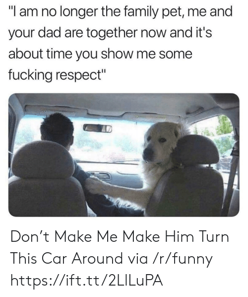 "about time: ""I am no longer the family pet, me and  your dad are together now and it's  about time you show me some  fucking respect"" Don't Make Me Make Him Turn This Car Around via /r/funny https://ift.tt/2LlLuPA"