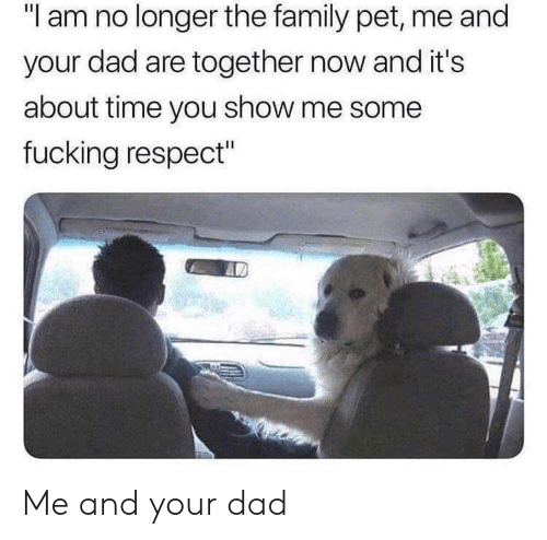 "about time: ""I am no longer the family pet, me and  your dad are together now and it's  about time you show me some  fucking respect"" Me and your dad"