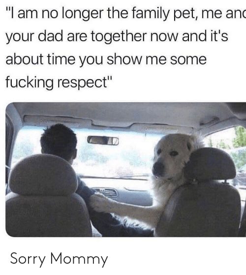 "about time: ""I am no longer the family pet, me and  your dad are together now and it's  about time you show me some  fucking respect"" Sorry Mommy"