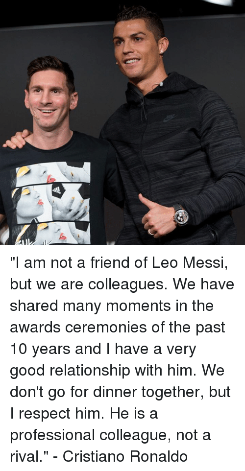 """Good Relationship: """"I am not a friend of Leo Messi, but we are colleagues. We have shared many moments in the awards ceremonies of the past 10 years and I have a very good relationship with him. We don't go for dinner together, but I respect him. He is a professional colleague, not a rival.""""  - Cristiano Ronaldo"""