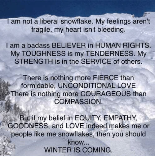 My Feels: I am not a liberal snowflake. My feelings aren't  fragile, my heart isn't bleeding.  I am a badass BELIEVER in HUMAN RIGHTS.  My TOUGHNESS is my TENDERNESS. My  STRENGTH is in the SERVICE of others.  There is nothing more FIERCE than  formidable, UNCONDITIONAL LOVE  There is nothing more COURAGEOUS than  COMPASSION.  But if my belief in EQUITY, EMPATHY,  GOODNESS, and LOVE indeed makes me or  people like me snowflakes, then you should  know,  WINTER IS COMING.