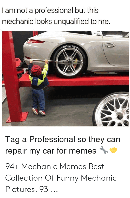 Funny Mechanic: I am not a professional but this  mechanic looks unqualified to me.  KrautPota  Tag a Professional so they can  repair my car for memes 94+ Mechanic Memes Best Collection Of Funny Mechanic Pictures. 93 ...