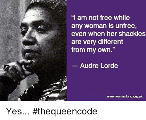 """shackles: """"I am not free while  any woman is unfree,  even when her shackles  are very different  from my own  Audre Lorde  www.womankind.org.uk Yes... #thequeencode"""