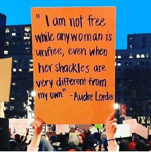 """shackles: """" I am not free  while anywoman is  unfree, even when  her shackles are  very different from  my own -Aucke Lode"""