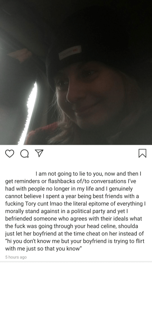 """trying to flirt: I am not going to lie to you, now and then I  get reminders or flashbacks of/to conversations I've  had with people no longer in my life and I genuinely  cannot believe I spent a year being best friends with a  fucking Tory cunt Imao the literal epitome of everything I  morally stand against in a political party and yet I  befriended someone who agrees with their ideals what  the fuck was going through your head celine, shoulda  just let her boyfriend at the time cheat on her instead of  """"hi you don't know me but your boyfriend is trying to flirt  with me just so that you know""""  5 hours ago This new election is really bringing out the worst in people"""
