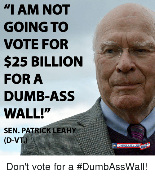 """Dont Vote: """"I AM NOT  GOING TO  VOTE FOR  $25 BILLION  FOR A  DUMB-ASS  WALL!""""  SEN. PATRICK LEAHY  (D-VT  UN Don't vote for a #DumbAssWall!"""