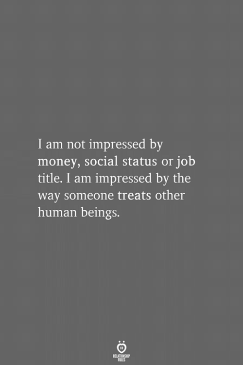 not impressed: I am not impressed by  money, social status or job  title. I am impressed by the  way someone treats other  human beings.