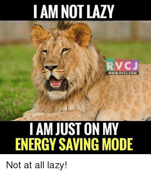 Memes, Laziness, and 🤖: I AM NOT LAZY  RVC J  WWW. RVCJ.COM  IAM JUST ON MY  ENERGY SAVING MODE Not at all lazy!