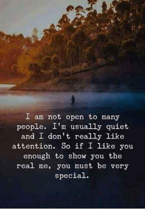Quiet, The Real, and Open: I am not open to many  people. I'm usually quiet  and I don't really like  attention. So if I like you  enough to show you the  real me, you must be very  special