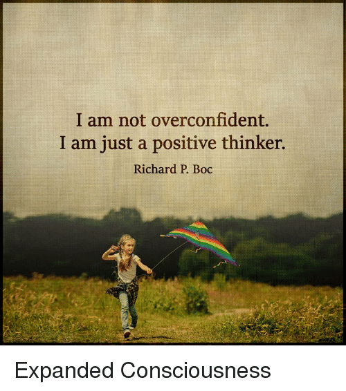 conscious: I am not overconfident.  I am just a positive thinker.  Richard P. Boc Expanded Consciousness