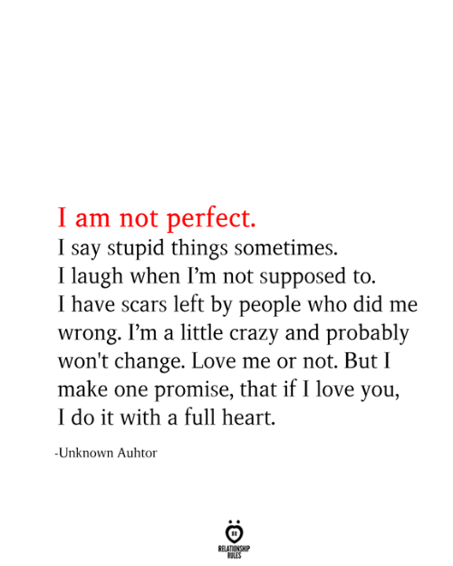 scars: I am not perfect  I say stupid things sometimes.  I laugh when I'm not supposed to.  I have scars left by people who did me  wrong. I'm a little crazy and probably  won't change. Love me or not. But I  make one promise, that if I love you,  I do it with a full heart  -Unknown Auhtor  RELATIONSHIP  RULES