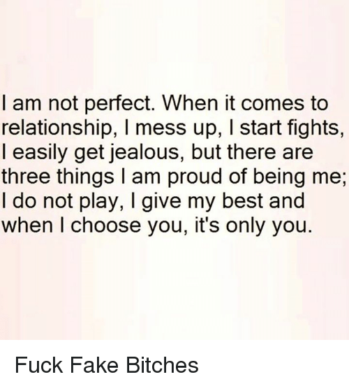 Memes, 🤖, and Fake Bitches: I am not perfect. When it comes to  relationship, l mess up, l start fights,  I easily get jealous, but there are  three things am proud of being me,  I do not play, I give my best and  when I choose you, it's only you. Fuck Fake Bitches