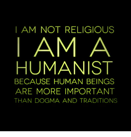 Memes, 🤖, and Dogma: I AM NOT RELIGIOUS  AM A  HUMANIST  BECAUSE HUMAN BEINGS  ARE MORE IMPORTANT  THAN DOGMA AND TRADITIONS