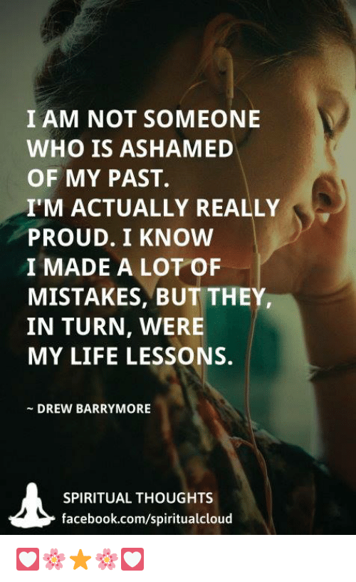 Facebook, Life, and Memes: I AM NOT SOMEONE  WHO IS ASHAMED  OF MY PAST.  I'M ACTUALLY REALLY  PROUD. I KNOW  I MADE A LOT OF  MISTAKES, BUT THEY  IN TURN, WERE  MY LIFE LESSONS.  DREW BARRYMORE  SPIRITUAL THOUGHTS  facebook.com/spiritualcloud 💟🌸⭐🌸💟