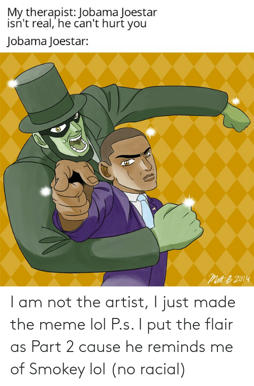 Racial: I am not the artist, I just made the meme lol P.s. I put the flair as Part 2 cause he reminds me of Smokey lol (no racial)