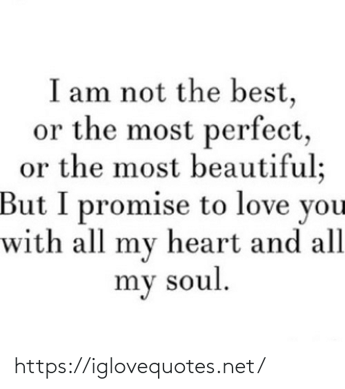 promise: I am not the best,  or the most perfect,  or the most beautiful;  But I promise to love you  with all my heart and all  my soul. https://iglovequotes.net/