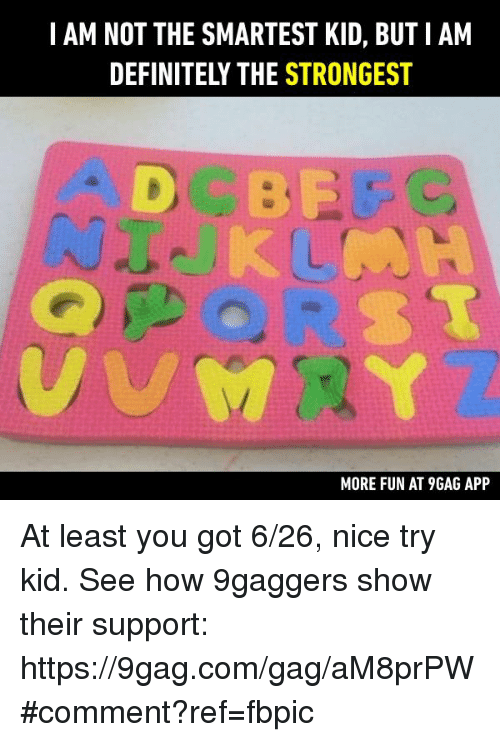 9gag, Dank, and Definitely: I AM NOT THE SMARTEST KID, BUTIAM  DEFINITELY THE STRONGEST  MORE FUN AT 9GAG APP At least you got 6/26, nice try kid. See how 9gaggers show their support: https://9gag.com/gag/aM8prPW#comment?ref=fbpic