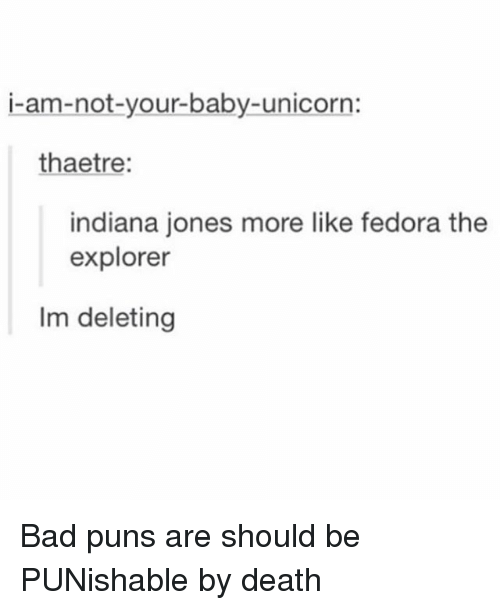 puns: i-am-not-your-baby-unicorn:  thaetre:  indiana jones more like fedora the  explorer  Im deleting Bad puns are should be PUNishable by death