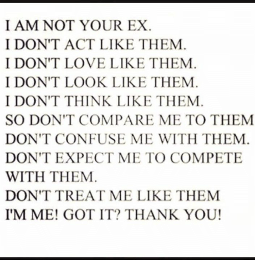Acting: I AM NOT YOUR EX  I DON'T ACT LIKE THEM  I DON'T LOVE LIKE THEM  I DON'T LOOK LIKE THEM  I DON'T THINK LIKE THEM  SO DON'T COMPARE ME TO THEM  DON'T CONFUSE ME WITH THEM  DON'T EXPECT ME TO COMPETE  WITH THEM  DON'T TREAT ME LIKE THEM  I'M ME! GOT IT? THANK YOU!