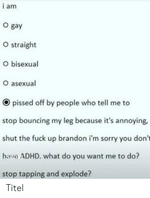 My Leg: i am  O gay  O straight  O bisexual  O asexual  pissed off by people who tell me to  stop bouncing my leg because it's annoying,  shut the fuck up brandon i'm sorry you don't  hawve ADHD. what do you want me to do?  stop tapping and explode? Titel