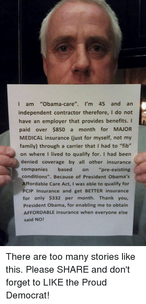 """affordable care act: I am  Obama-care  I'm 45 and an  independent contractor therefore, I do not  have an employer that provides benefits. I  paid over $850 a  month for MAJOR  family) through a carrier that I had to """"fib""""  on where I lived to qualify for. I had been  denied coverage by all other insurance  companies based on pre-existing  conditions  Because of President Obama's  Affordable Care Act, I was able to qualify for  PCIP Insurance and get BETTER insurance  for only $332 per month. Thank you,  President Obama, for enabling me to obtain  AFFORDABLE insurance when everyone else  said NO! There are too many stories like this. Please SHARE and don't forget to LIKE the Proud Democrat!"""