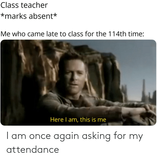 Attendance: I am once again asking for my attendance